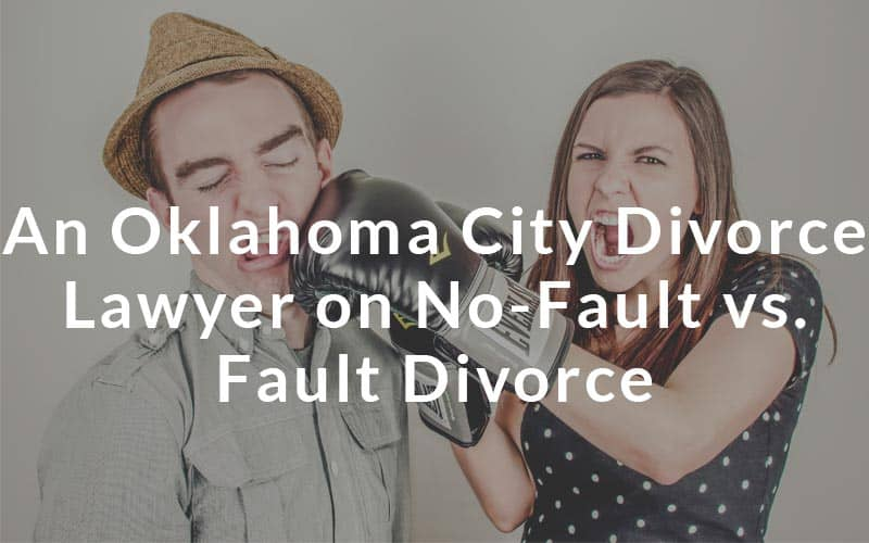 Oklahoma divorce lawyer on No fault vs Fault divorce